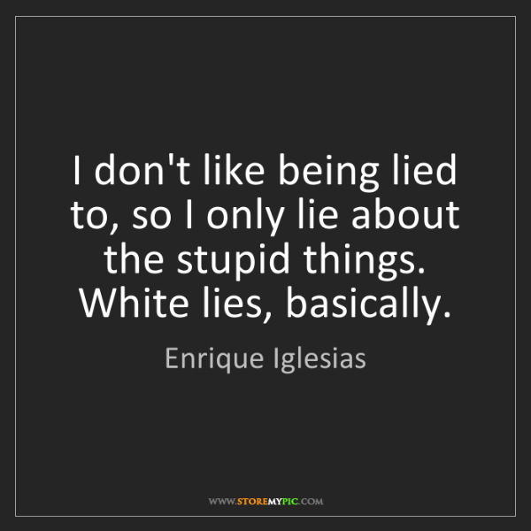 Enrique Iglesias: I don't like being lied to, so I only lie about the stupid...