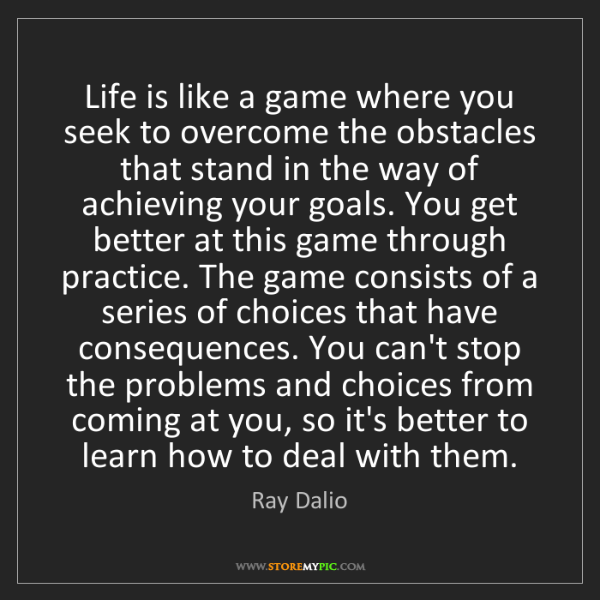 Ray Dalio: Life is like a game where you seek to overcome the obstacles...