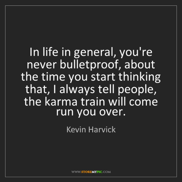 Kevin Harvick: In life in general, you're never bulletproof, about the...