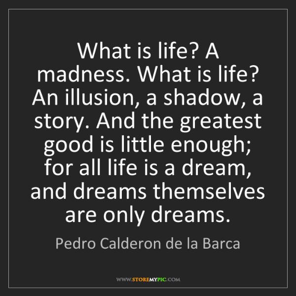 Pedro Calderon de la Barca: What is life? A madness. What is life? An illusion, a...
