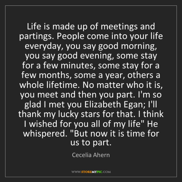 Cecelia Ahern: Life is made up of meetings and partings. People come...