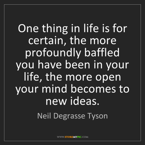 Neil Degrasse Tyson: One thing in life is for certain, the more profoundly...