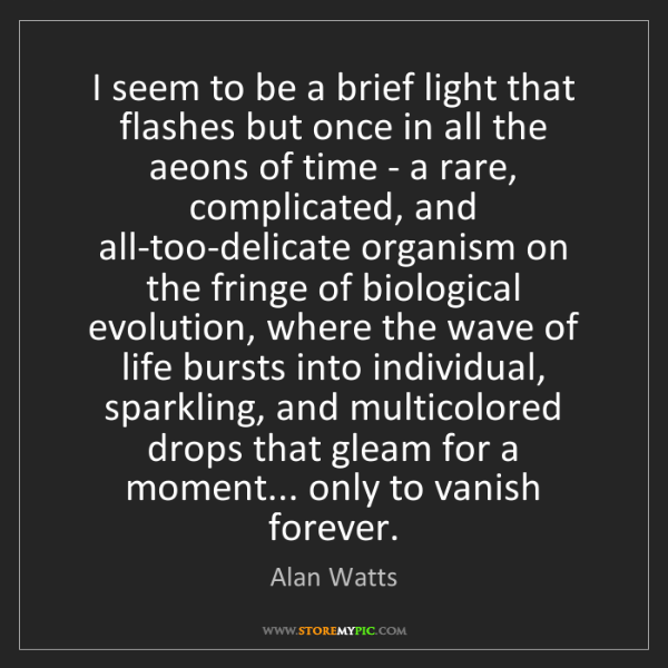 Alan Watts: I seem to be a brief light that flashes but once in all...