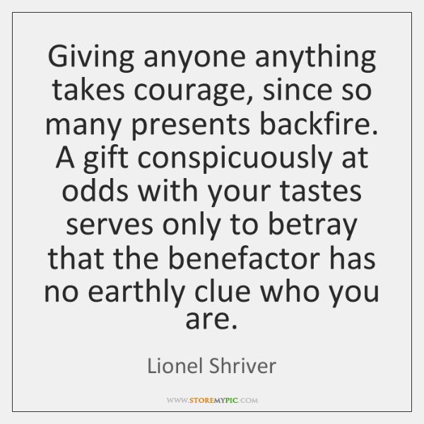 Giving anyone anything takes courage, since so many presents backfire. A gift ...