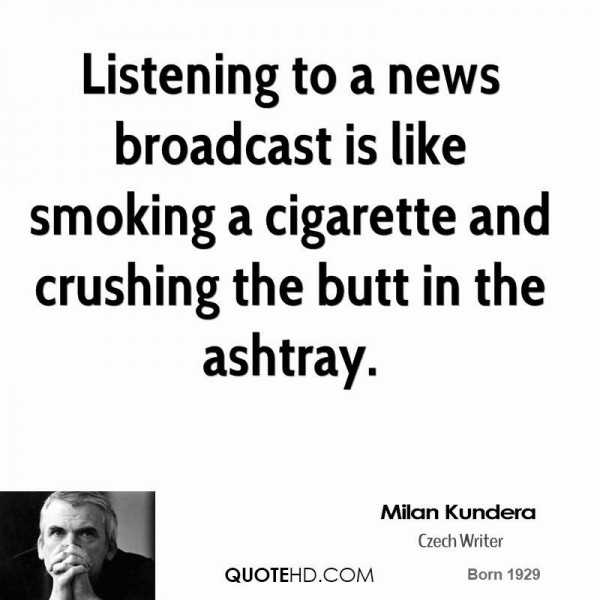 Listening to a news broadcast is like smoking a cigarette and crushing the butt in the ashtray