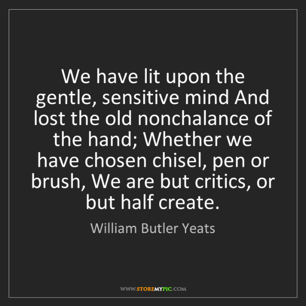 William Butler Yeats: We have lit upon the gentle, sensitive mind And lost...