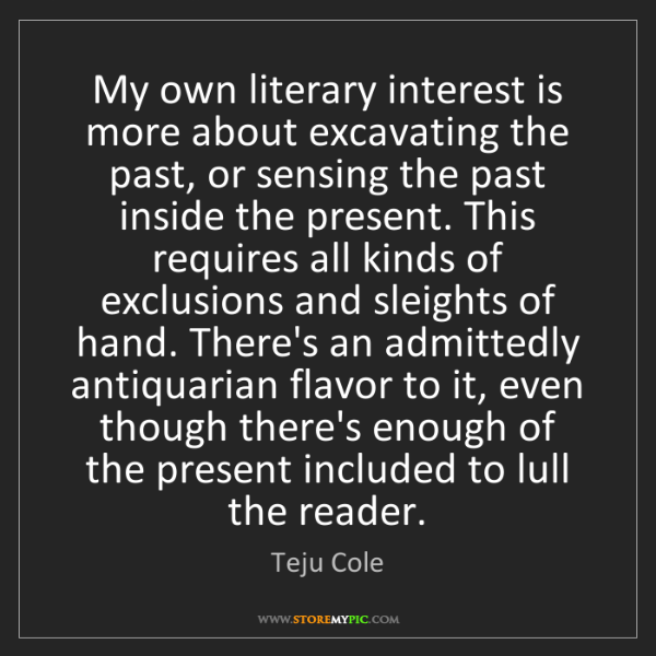 Teju Cole: My own literary interest is more about excavating the...