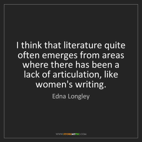 Edna Longley: I think that literature quite often emerges from areas...