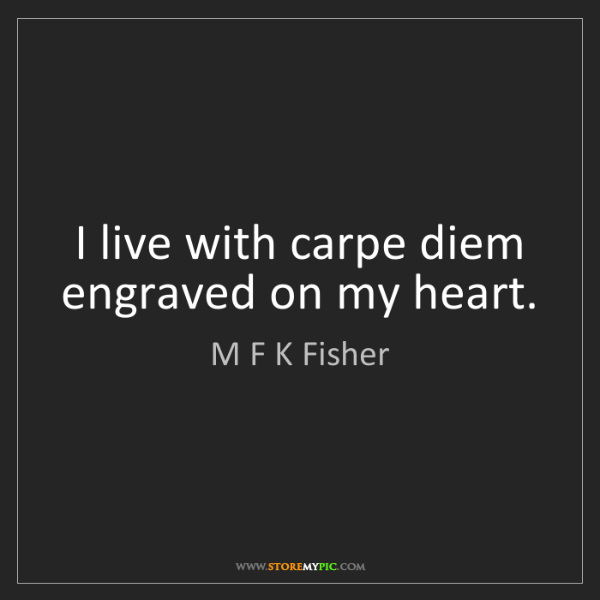 M F K Fisher: I live with carpe diem engraved on my heart.