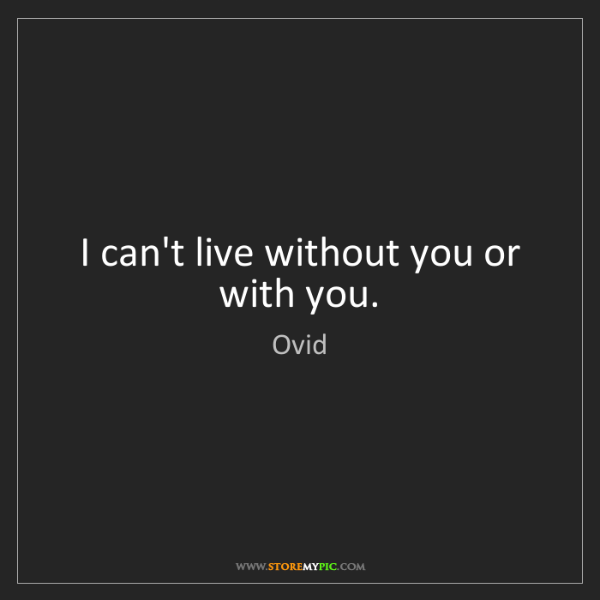 Ovid: I can't live without you or with you.