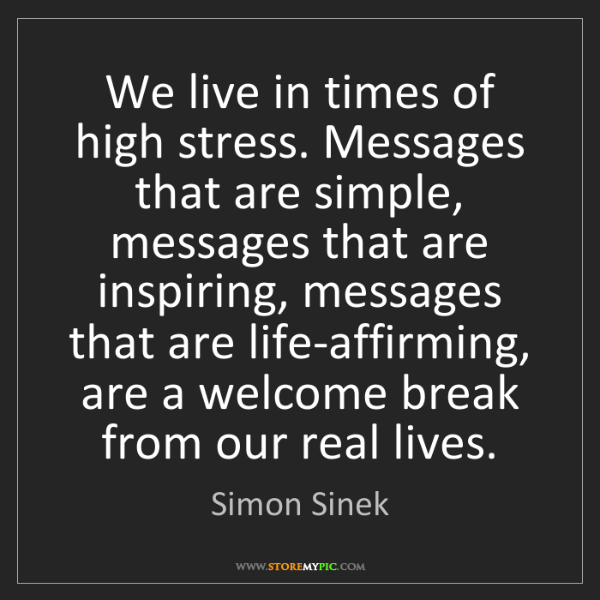 Simon Sinek: We live in times of high stress. Messages that are simple,...