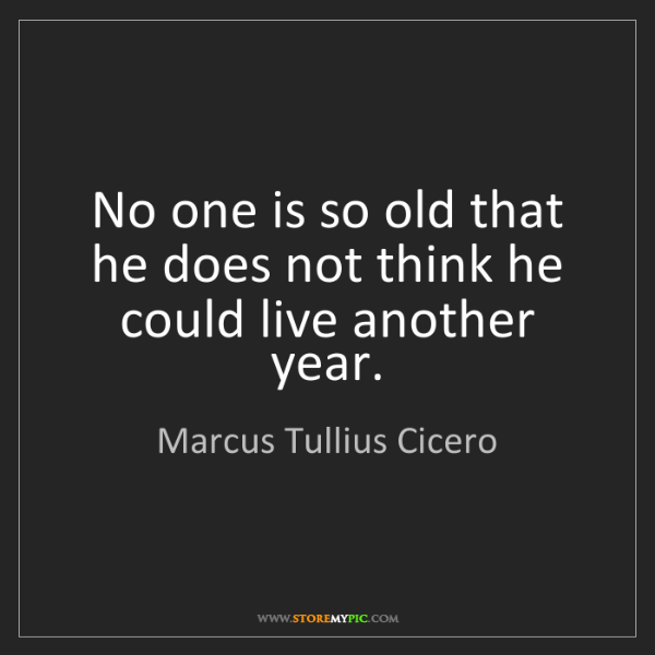 Marcus Tullius Cicero: No one is so old that he does not think he could live...