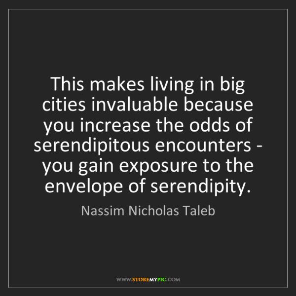 Nassim Nicholas Taleb: This makes living in big cities invaluable because you...