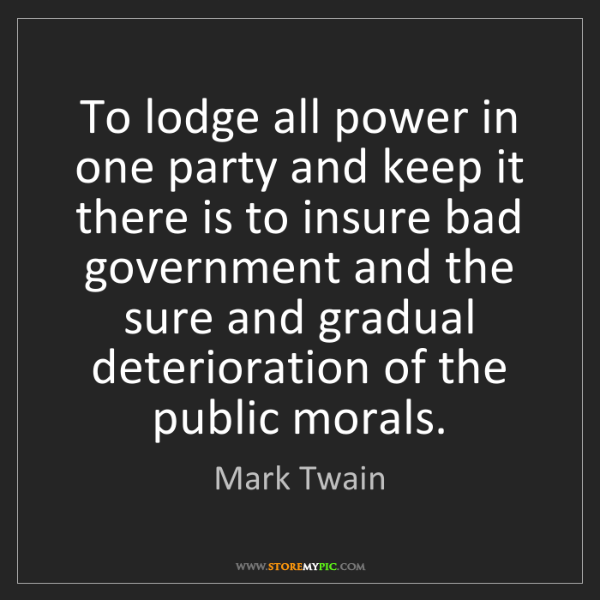 Mark Twain: To lodge all power in one party and keep it there is...