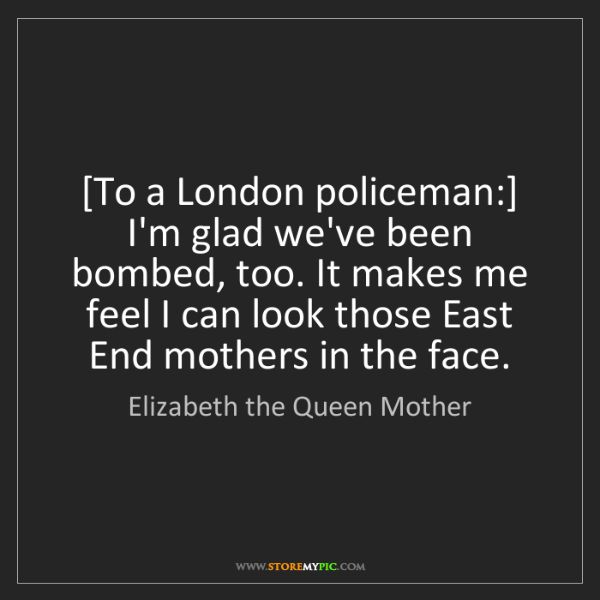 Elizabeth the Queen Mother: [To a London policeman:] I'm glad we've been bombed,...