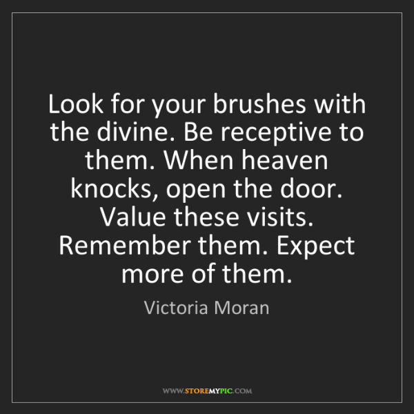 Victoria Moran: Look for your brushes with the divine. Be receptive to...