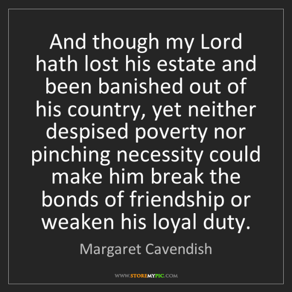 Margaret Cavendish: And though my Lord hath lost his estate and been banished...