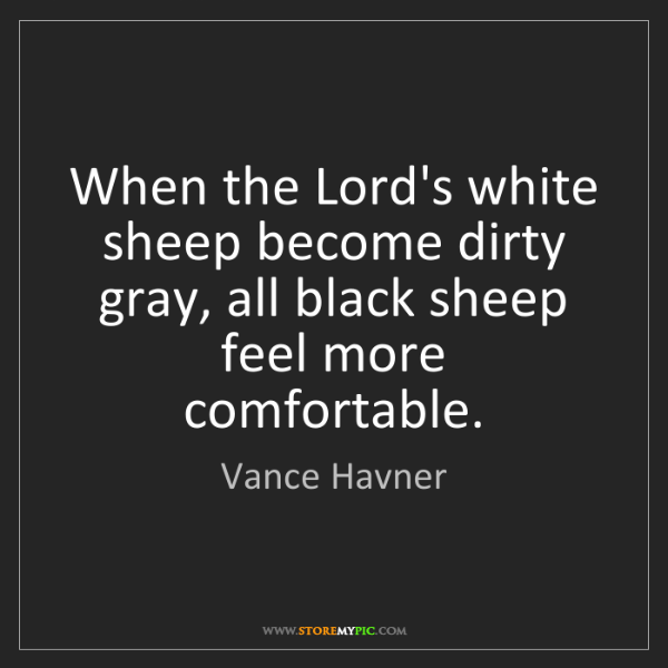 Vance Havner: When the Lord's white sheep become dirty gray, all black...