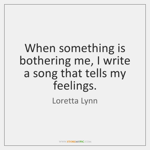 When something is bothering me, I write a song that tells my ...