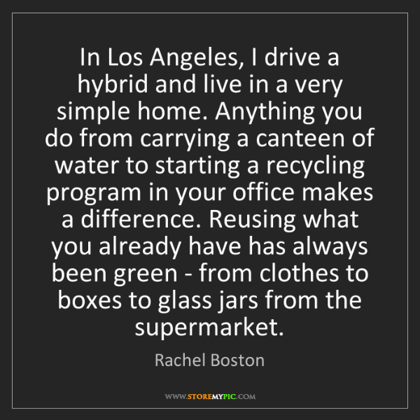 Rachel Boston: In Los Angeles, I drive a hybrid and live in a very simple...