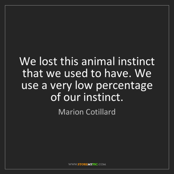 Marion Cotillard: We lost this animal instinct that we used to have. We...