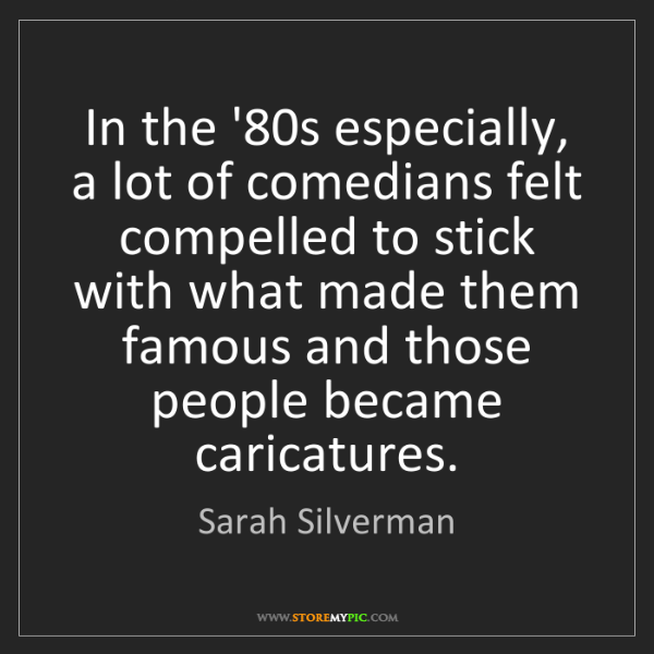 Sarah Silverman: In the '80s especially, a lot of comedians felt compelled...
