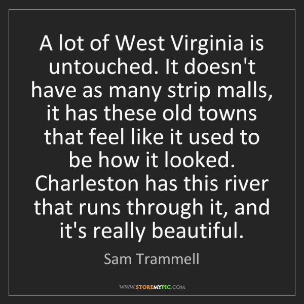 Sam Trammell: A lot of West Virginia is untouched. It doesn't have...