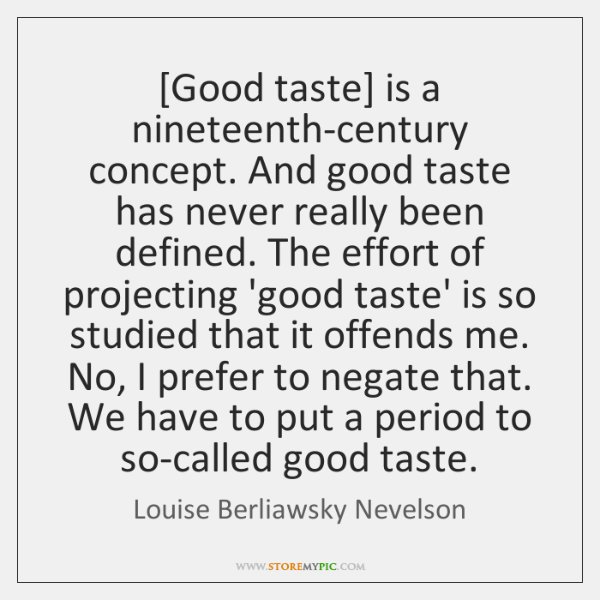 [Good taste] is a nineteenth-century concept. And good taste has never really ...