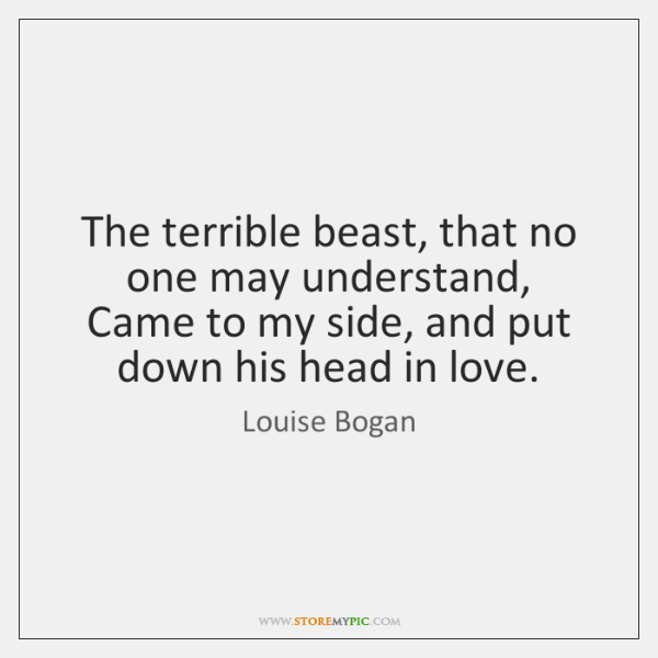 The terrible beast, that no one may understand,  Came to my side, ...