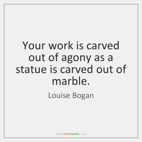 Your work is carved out of agony as a statue is carved ...