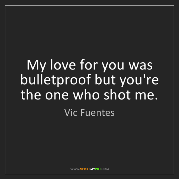 Vic Fuentes: My love for you was bulletproof but you're the one who...