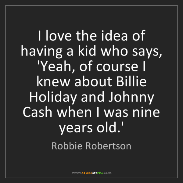 Robbie Robertson: I love the idea of having a kid who says, 'Yeah, of course...