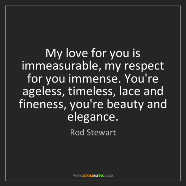 Rod Stewart: My love for you is immeasurable, my respect for you immense....