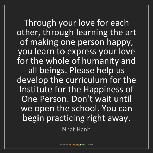Nhat Hanh: Through your love for each other, through learning the...