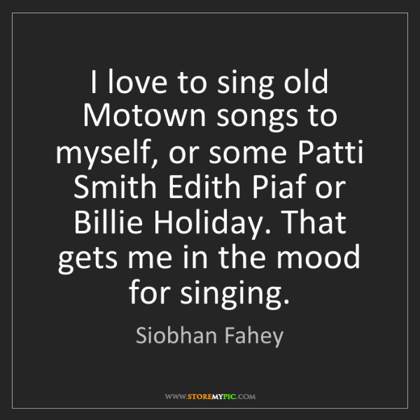 Siobhan Fahey: I love to sing old Motown songs to myself, or some Patti...