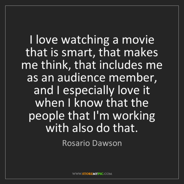 Rosario Dawson: I love watching a movie that is smart, that makes me...