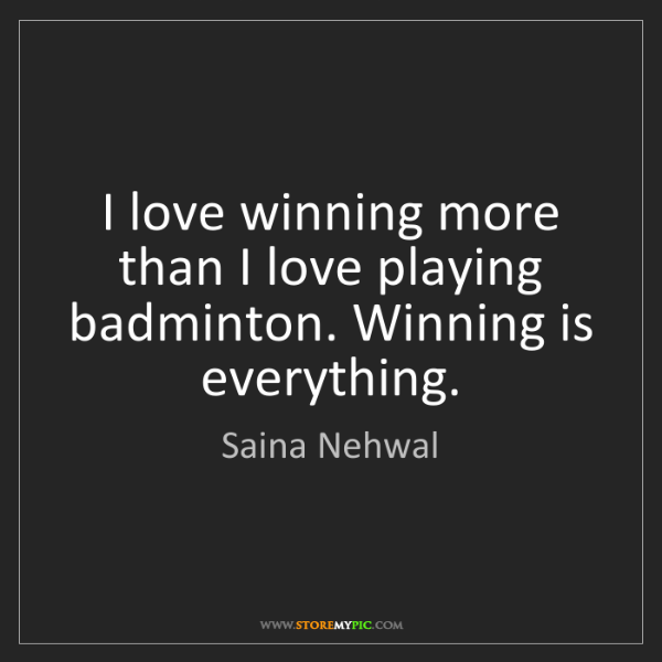 Saina Nehwal: I love winning more than I love playing badminton. Winning...