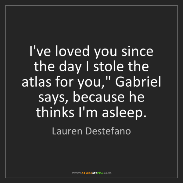 "Lauren Destefano: I've loved you since the day I stole the atlas for you,""..."