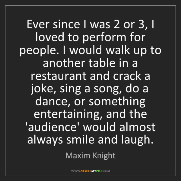 Maxim Knight: Ever since I was 2 or 3, I loved to perform for people....