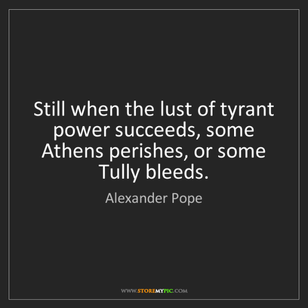 Alexander Pope: Still when the lust of tyrant power succeeds, some Athens...