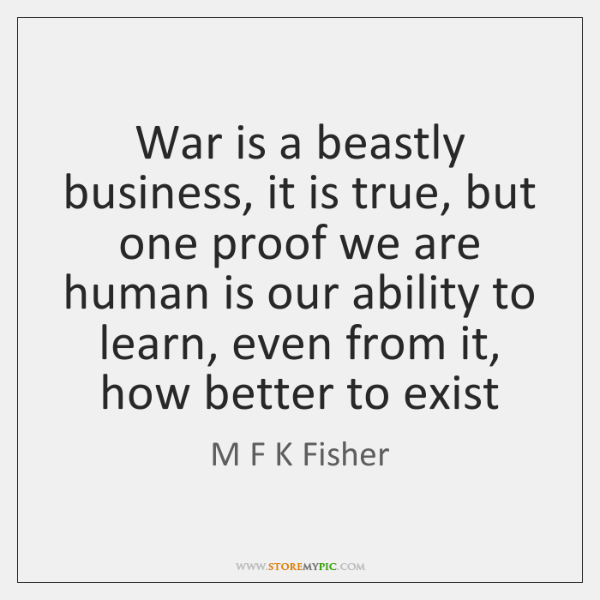 War is a beastly business, it is true, but one proof we ...
