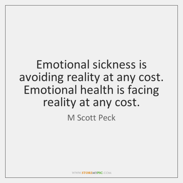 Emotional sickness is avoiding reality at any cost. Emotional health is facing ...