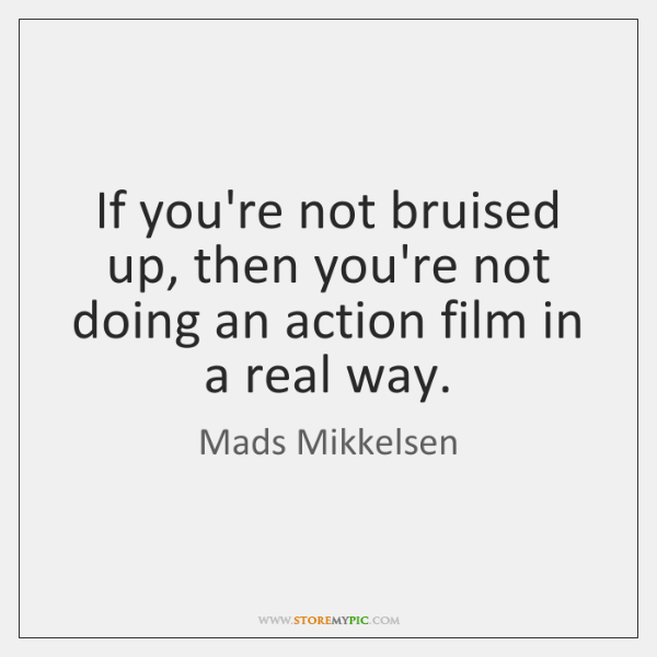 If you're not bruised up, then you're not doing an action film ...