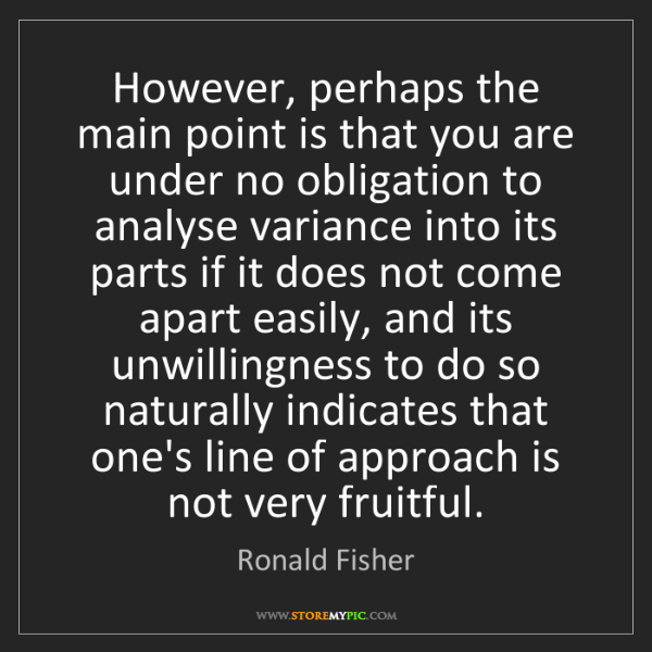Ronald Fisher: However, perhaps the main point is that you are under...