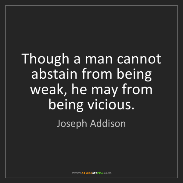 Joseph Addison: Though a man cannot abstain from being weak, he may from...