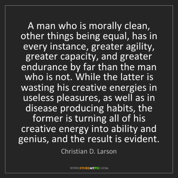 Christian D. Larson: A man who is morally clean, other things being equal,...