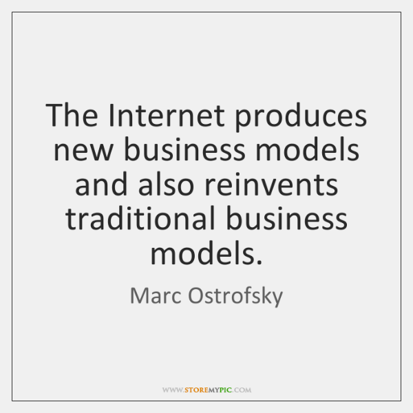 The Internet produces new business models and also reinvents traditional business models.