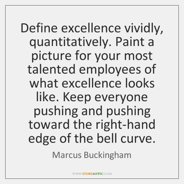 Define excellence vividly, quantitatively. Paint a picture for your most talented employees ...