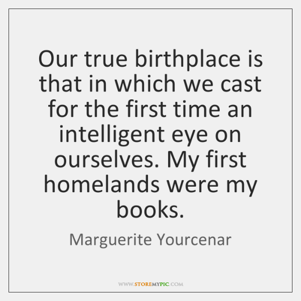Our true birthplace is that in which we cast for the first ...