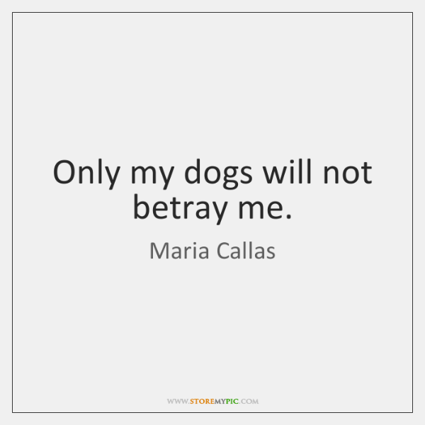 Only my dogs will not betray me.